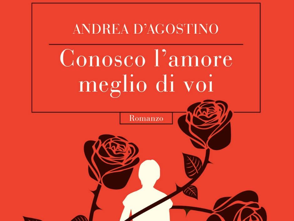 L'Angolo del Bibliotecario: Conosco l'amore meglio di voi, di Andrea D'Agostino